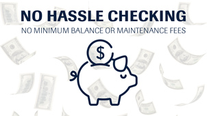 No Hassle Checking. No minimum balance or maintenance fees.